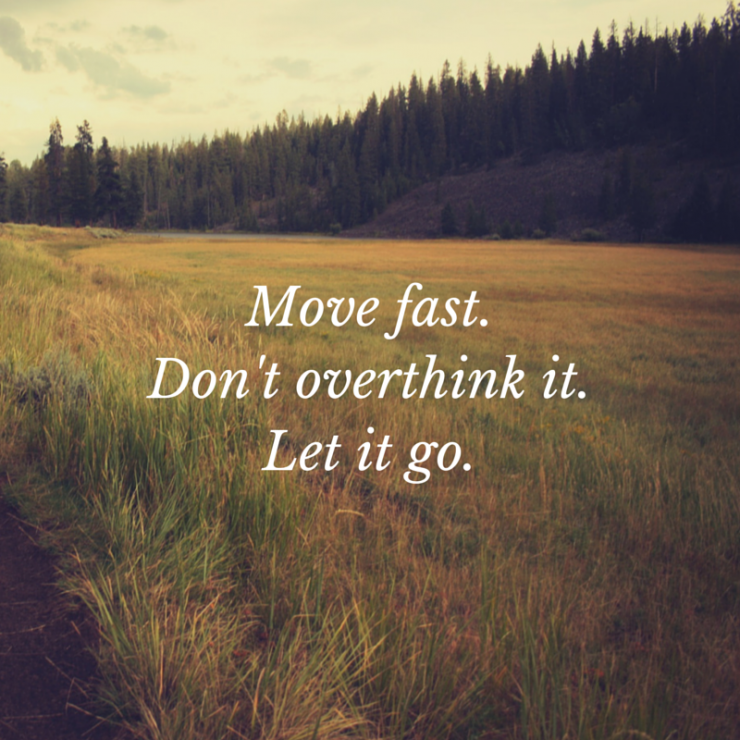 "Move fast.Let it go.Don't overthink it.""-1"